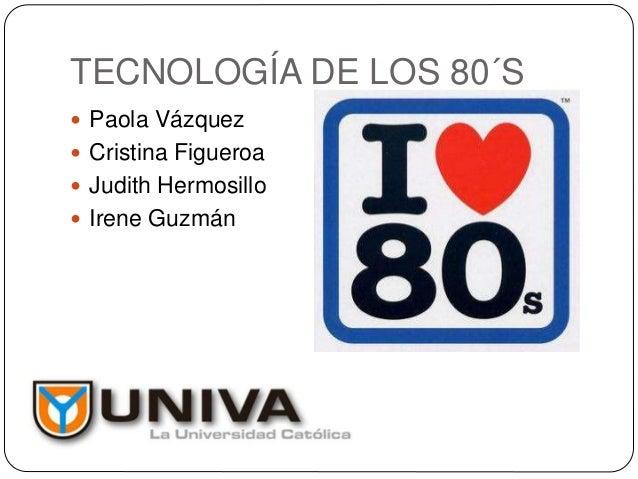 TECNOLOGÍA DE LOS 80´S  Paola Vázquez  Cristina Figueroa  Judith Hermosillo  Irene Guzmán