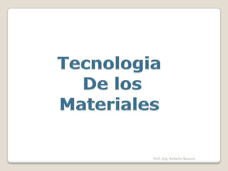 Tecnologia<br />De los<br />Materiales <br />Prof. Ing. Roberto Bozzolo<br />