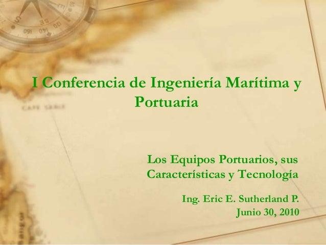 I Conferencia de Ingeniería Marítima y               Portuaria                Los Equipos Portuarios, sus                C...