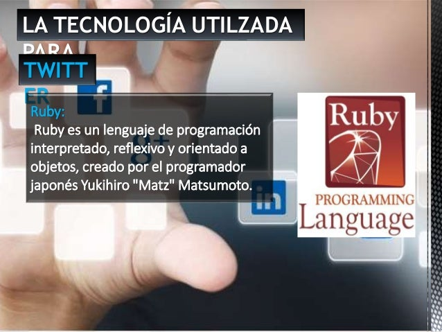 LA TECNOLOGÍA UTILZADA PARA … TWITT ER Ruby: Ruby es un lenguaje de programación interpretado, reflexivo y orientado a obj...