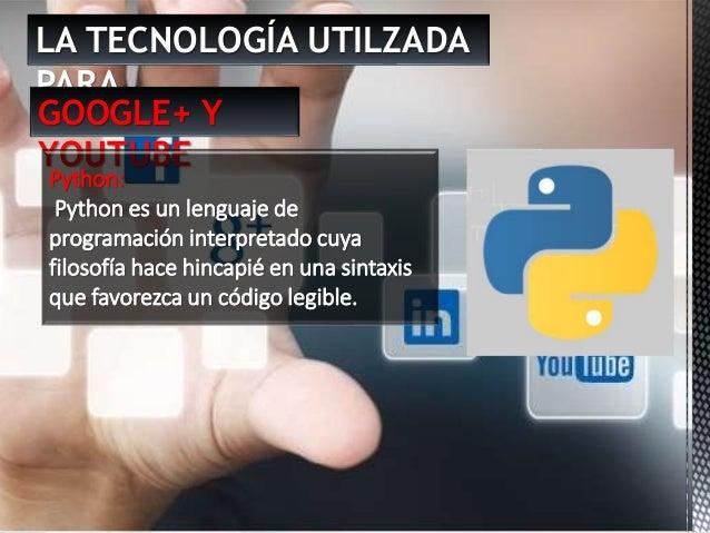 LA TECNOLOGÍA UTILZADA PARA … GOOGLE+ Y YOUTUBE Python: Python es un lenguaje de programación interpretado cuya filosofía ...