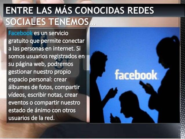 ENTRE LAS MÁS CONOCIDAS REDES SOCIALES TENEMOS… Facebook es un servicio gratuito que permite conectar a las personas en in...