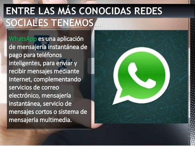 ENTRE LAS MÁS CONOCIDAS REDES SOCIALES TENEMOS… WhatsApp es una aplicación de mensajería instantánea de pago para teléfono...