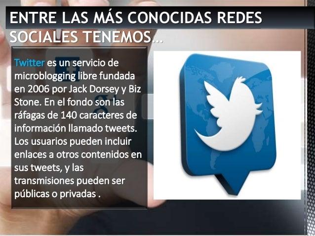 ENTRE LAS MÁS CONOCIDAS REDES SOCIALES TENEMOS… Twitter es un servicio de microblogging libre fundada en 2006 por Jack Dor...