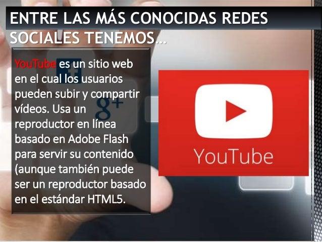 ENTRE LAS MÁS CONOCIDAS REDES SOCIALES TENEMOS… YouTube es un sitio web en el cual los usuarios pueden subir y compartir v...
