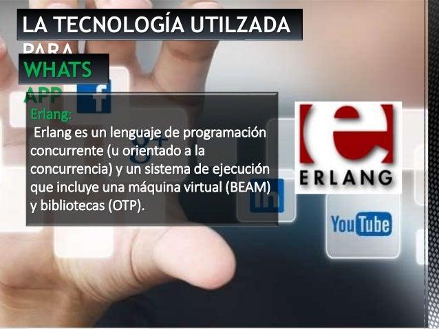 LA TECNOLOGÍA UTILZADA PARA … WHATS APP Erlang: Erlang es un lenguaje de programación concurrente (u orientado a la concur...