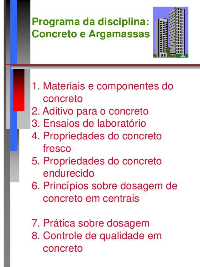 Programa da disciplina: Concreto e Argamassas 1. Materiais e componentes do concreto 2. Aditivo para o concreto 3. Ensaios...
