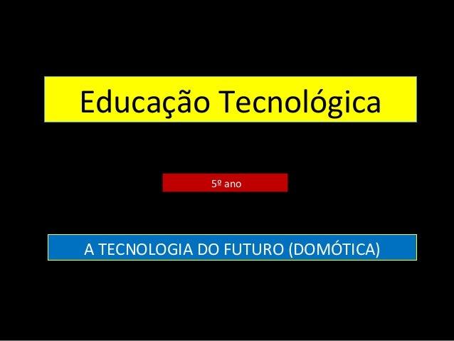 Educação Tecnológica 5º ano A TECNOLOGIA DO FUTURO (DOMÓTICA)