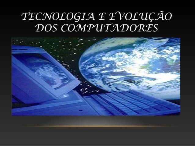 TECNOLOGIA E EVOLUÇÃO  DOS COMPUTADORES