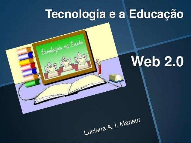 Tecnologia e a Educação              Web 2.0