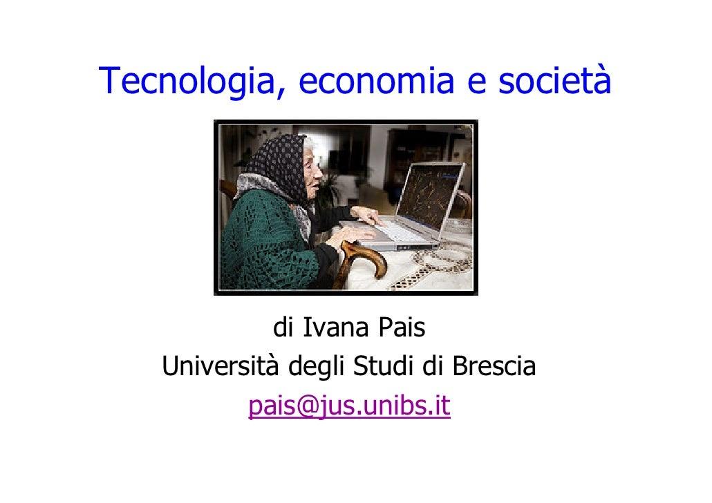 Tecnologia, economia e società                  di Ivana Pais    Università degli Studi di Brescia           pais@jus.unib...