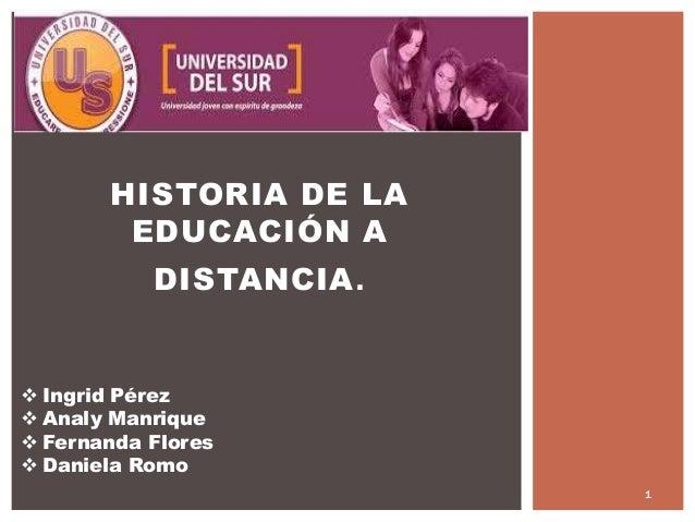 HISTORIA DE LA EDUCACIÓN A DISTANCIA.  Ingrid Pérez  Analy Manrique  Fernanda Flores  Daniela Romo 1