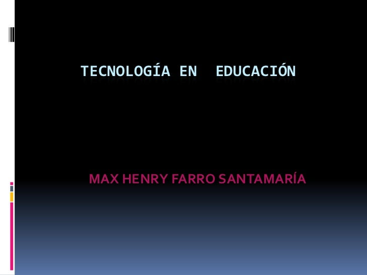 TECNOLOGÍA EN  EDUCACIÓN<br />                         MAX HENRY FARRO SANTAMARÍA<br />