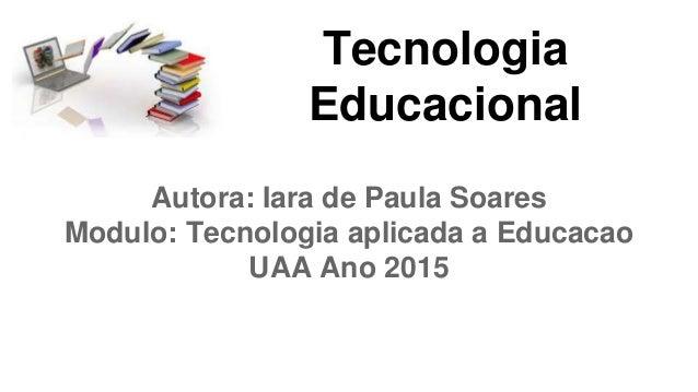 Tecnologia Educacional Autora: Iara de Paula Soares Modulo: Tecnologia aplicada a Educacao UAA Ano 2015