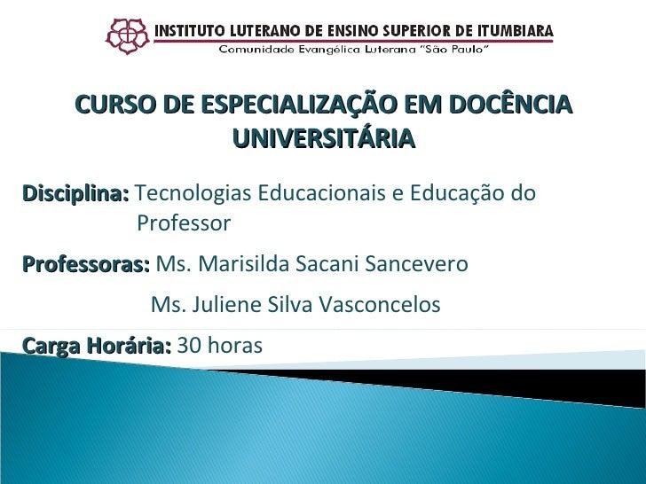 Disciplina:  Tecnologias Educacionais e Educação do    Professor Professoras:  Ms. Marisilda Sacani Sancevero  Ms. Juliene...