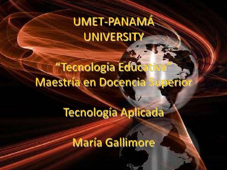 """UMET-PANAMÁUNIVERSITY""""Tecnología Educativa"""" Maestría en Docencia SuperiorTecnología AplicadaMaría Gallimore <br />"""