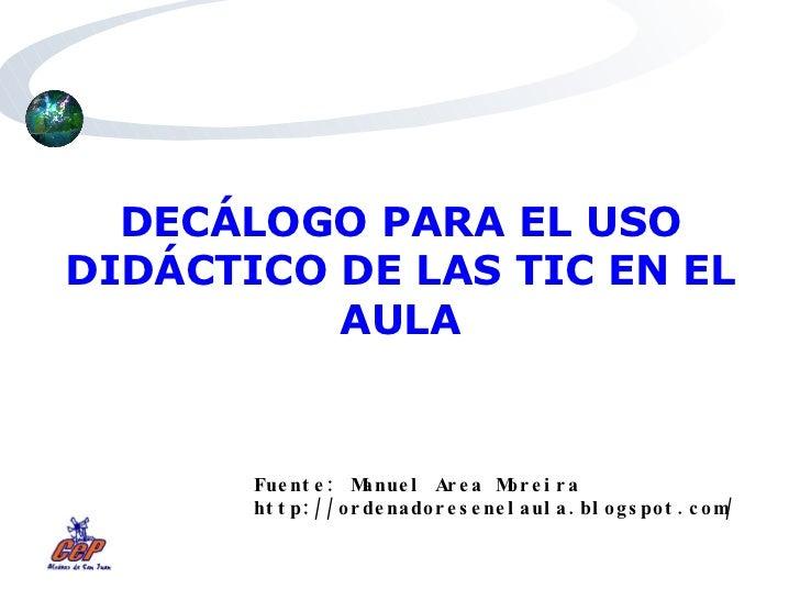 DECÁLOGO PARA EL USO DIDÁCTICO DE LAS TIC EN EL AULA Fuente: Manuel Area Moreira http://ordenadoresenelaula.blogspot.com/