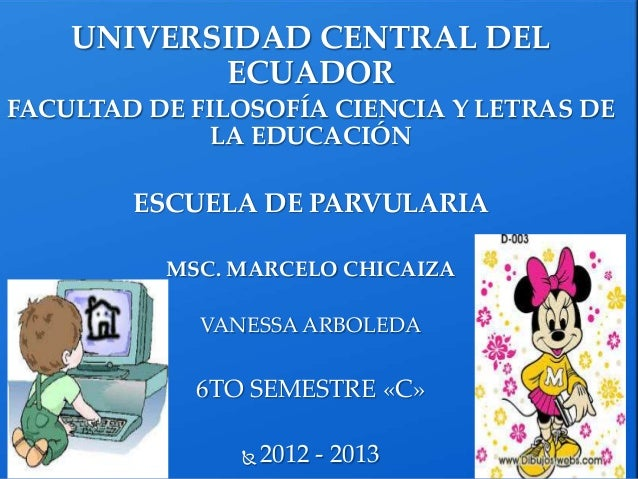 UNIVERSIDAD CENTRAL DELECUADORFACULTAD DE FILOSOFÍA CIENCIA Y LETRAS DELA EDUCACIÓNESCUELA DE PARVULARIAMSC. MARCELO CHICA...