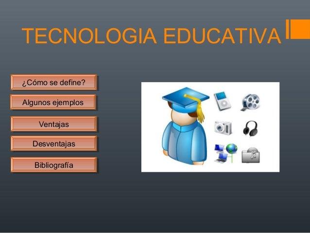 TECNOLOGIA EDUCATIVA ¿Cómo se define?¿Cómo se define? Algunos ejemplosAlgunos ejemplos DesventajasDesventajas VentajasVent...