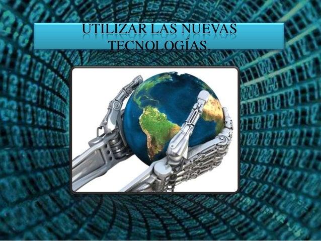 UTILIZAR LAS NUEVAS TECNOLOGÍAS.