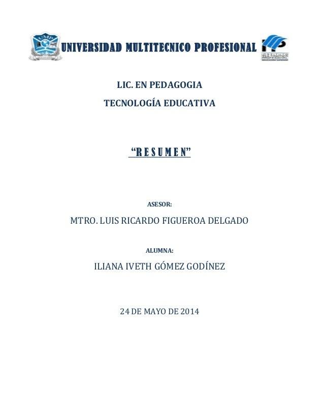"UNIVERSIDAD MULTITECNICO PROFESIONAL LIC. EN PEDAGOGIA TECNOLOGÍA EDUCATIVA ""R E S U M E N"" ASESOR: MTRO. LUIS RICARDO FIG..."