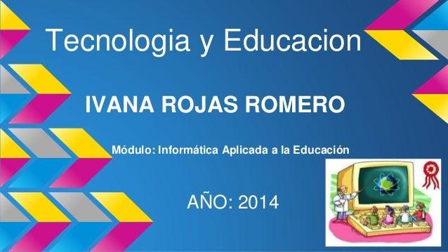 Tecnologia y Educacion  IVANA ROJAS ROMERO  Módulo: Informática Aplicada a la Educación  AÑO: 2014