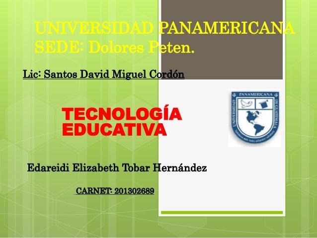 UNIVERSIDAD PANAMERICANA SEDE: Dolores Peten. TECNOLOGÍA EDUCATIVA Edareidi Elizabeth Tobar Hernández CARNET: 201302689 Li...