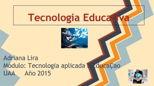Tecnologia Educativa Adriana Lira Módulo: Tecnologia aplicada à EducaÇao UAA Año 2015