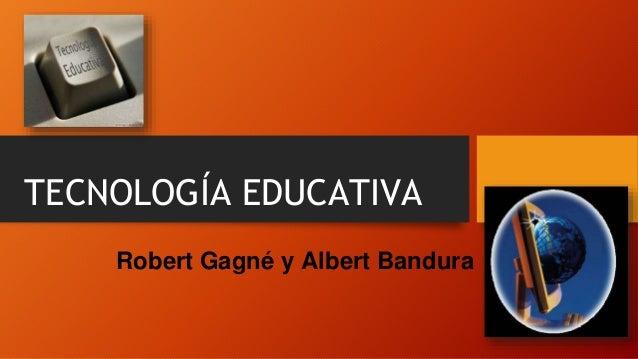 TECNOLOGÍA EDUCATIVA Robert Gagné y Albert Bandura