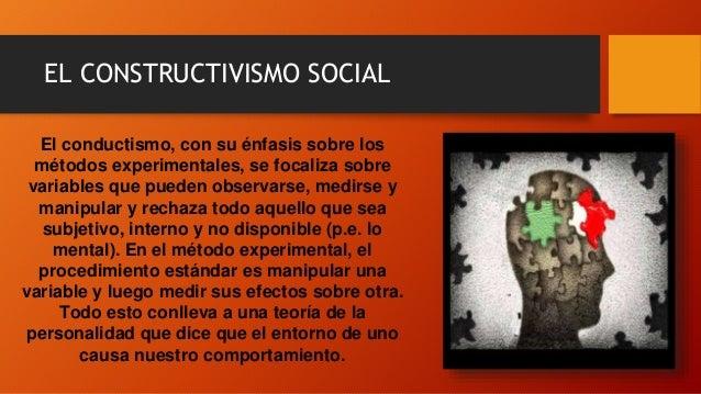 EL CONSTRUCTIVISMO SOCIAL El conductismo, con su énfasis sobre los métodos experimentales, se focaliza sobre variables que...
