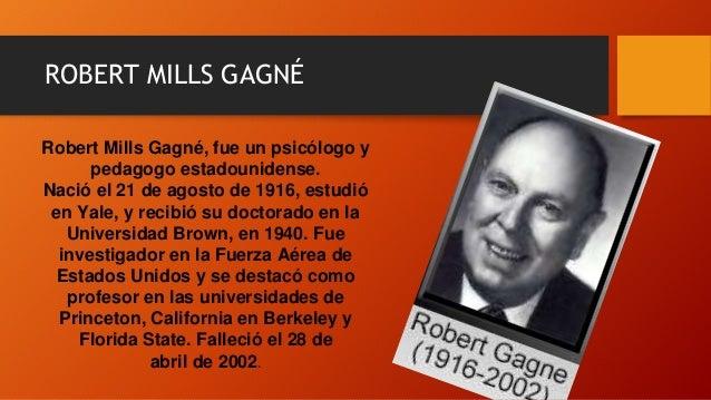 ROBERT MILLS GAGNÉ Robert Mills Gagné, fue un psicólogo y pedagogo estadounidense. Nació el 21 de agosto de 1916, estudió ...
