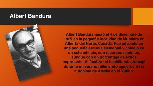 Albert Bandura Albert Bandura nació el 4 de diciembre de 1925 en la pequeña localidad de Mundare en Alberta del Norte, Can...