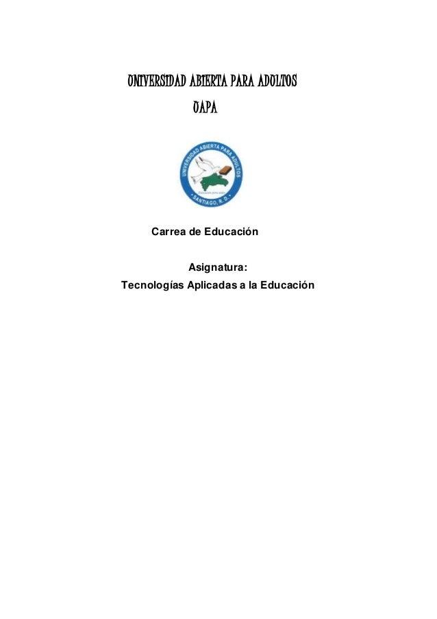 UNIVERSIDAD ABIERTA PARA ADULTOS UAPA Carrea de Educación Asignatura: Tecnologías Aplicadas a la Educación