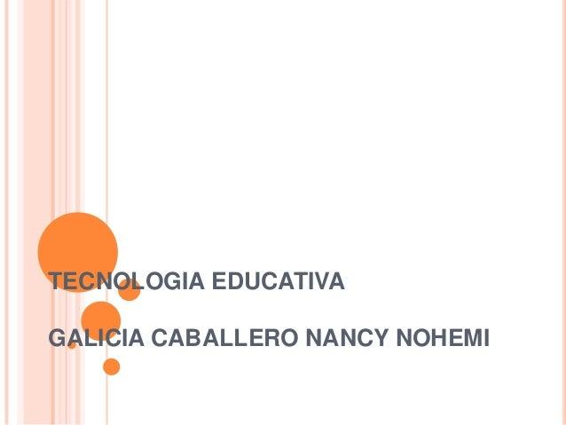 TECNOLOGIA EDUCATIVAGALICIA CABALLERO NANCY NOHEMI