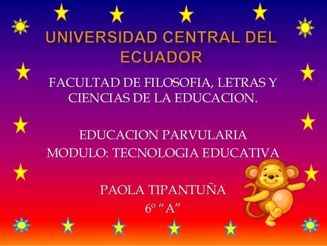 FACULTAD DE FILOSOFIA, LETRAS YCIENCIAS DE LA EDUCACION.EDUCACION PARVULARIAMODULO: TECNOLOGIA EDUCATIVAPAOLA TIPANTUÑA6º ...