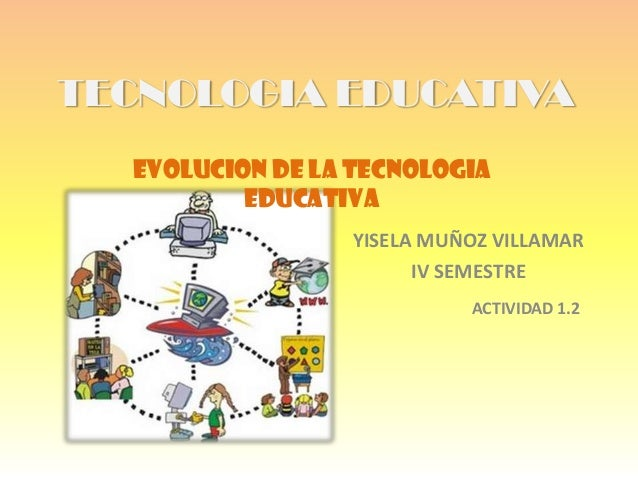 TECNOLOGIA EDUCATIVAYISELA MUÑOZ VILLAMARIV SEMESTREEVOLUCION DE LA TECNOLOGIAEDUCATIVAACTIVIDAD 1.2