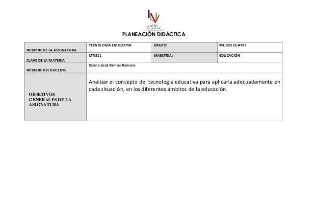 PLANEACIÓN DIDÁCTICA NOMBRE DE LA ASIGNATURA TECNOLOGÍA EDUCATIVA GRUPO: ME 302 CUATRI CLAVE DE LA MATERIA MTI311 MAESTRÍA...