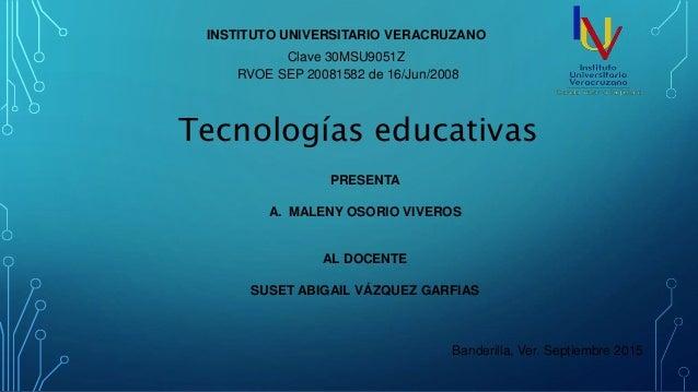 INSTITUTO UNIVERSITARIO VERACRUZANO Clave 30MSU9051Z RVOE SEP 20081582 de 16/Jun/2008 PRESENTA A. MALENY OSORIO VIVEROS AL...