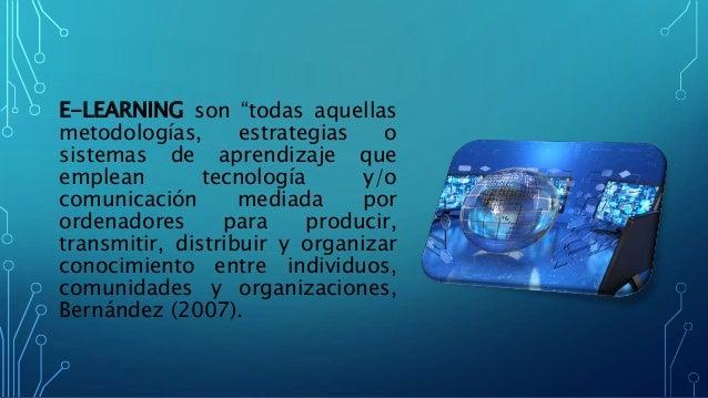 """E-LEARNING son """"todas aquellas metodologías, estrategias o sistemas de aprendizaje que emplean tecnología y/o comunicación..."""