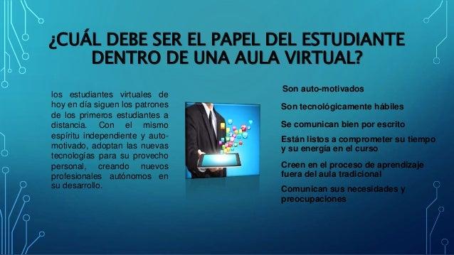 ¿CUÁL DEBE SER EL PAPEL DEL ESTUDIANTE DENTRO DE UNA AULA VIRTUAL? los estudiantes virtuales de hoy en día siguen los patr...