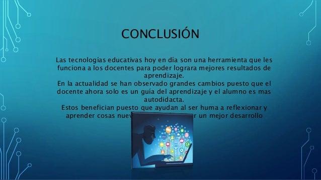 CONCLUSIÓN Las tecnologías educativas hoy en día son una herramienta que les funciona a los docentes para poder lograra me...