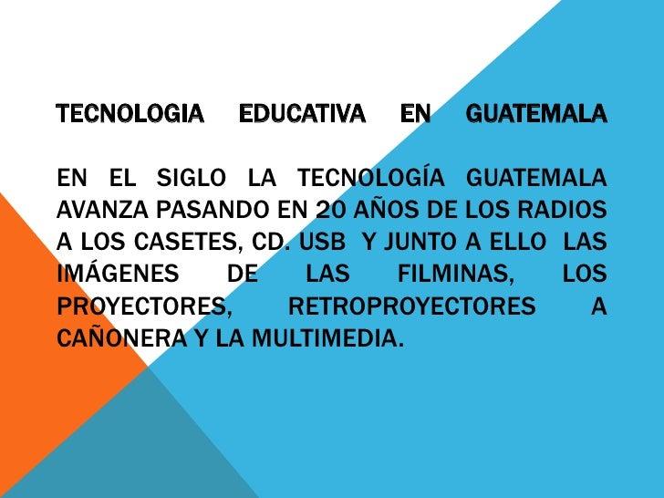 TECNOLOGIA   EDUCATIVA   EN   GUATEMALAEN EL SIGLO LA TECNOLOGÍA GUATEMALAAVANZA PASANDO EN 20 AÑOS DE LOS RADIOSA LOS CAS...