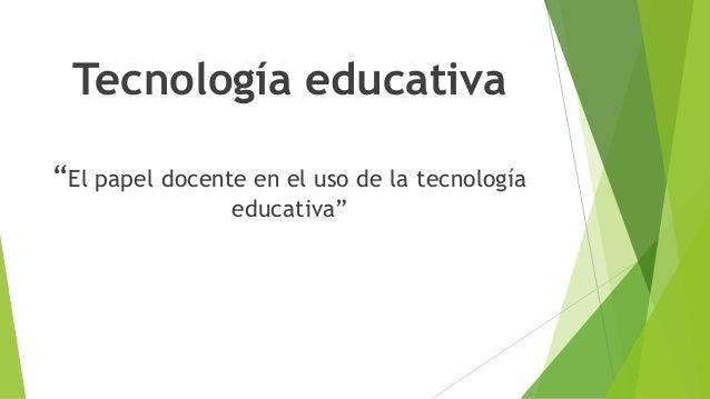 """Tecnología educativa """"El papel docente en el uso de la tecnología educativa"""""""