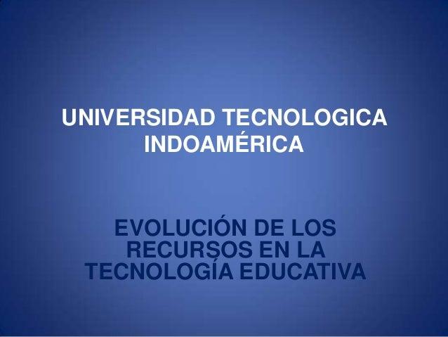 UNIVERSIDAD TECNOLOGICAINDOAMÉRICAEVOLUCIÓN DE LOSRECURSOS EN LATECNOLOGÍA EDUCATIVA