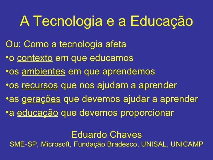 A Tecnologia e a Educação <ul><li>Ou: Como a tecnologia afeta  </li></ul><ul><li>o  contexto  em que educamos  </li></ul><...