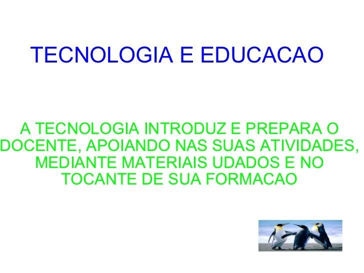 TECNOLOGIA E EDUCACAO  A TECNOLOGIA INTRODUZ E PREPARA O DOCENTE, APOIANDO NAS SUAS ATIVIDADES, MEDIANTE MATERIAIS UDADOS ...