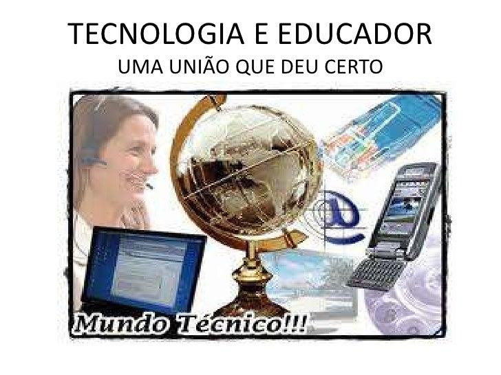 TECNOLOGIA E EDUCADOR  UMA UNIÃO QUE DEU CERTO
