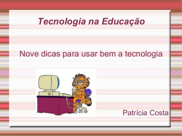Tecnologia na Educação Nove dicas para usar bem a tecnologia Patrícia Costa