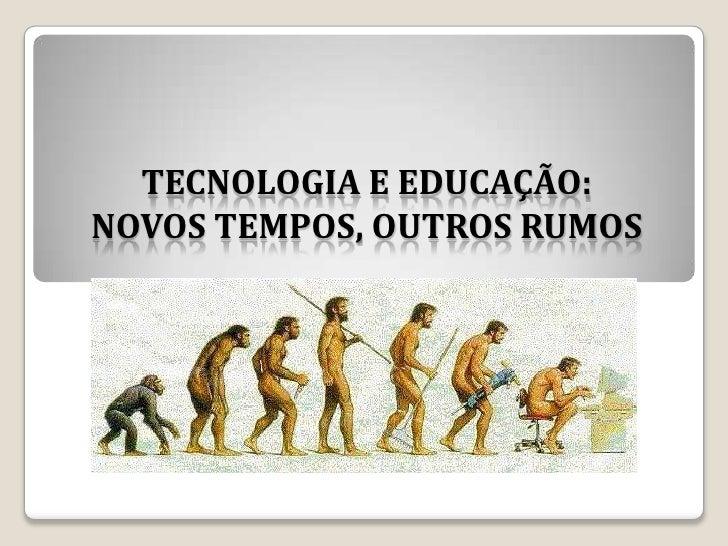 TECNOLOGIA E EDUCAÇÃO:NOVOS TEMPOS, OUTROS RUMOS