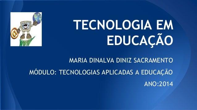 TECNOLOGIA EM EDUCAÇÃO MARIA DINALVA DINIZ SACRAMENTO MÓDULO: TECNOLOGIAS APLICADAS A EDUCAÇÃO ANO:2014
